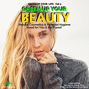 Green up Your Beauty: Natural Cosmetics & Personal Hygiene Good for You & the Planet Audiobook