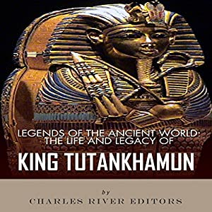 Legends of the Ancient World: The Life and Legacy of King Tutankhamun Audiobook