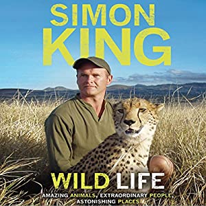 Wild Life: Amazing Animals, Extraordinary People, Astonishing Places | [Simon King]