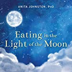 Eating in the Light of the Moon: How Women Can Transform Their Relationship with Food Through Myths, Metaphors, and Storytelling | Anita A. Johnston PhD