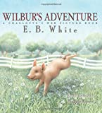 Wilbur's Adventure: A Charlotte's Web Picture Book (0060781645) by White, E. B.