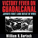 Victory Fever on Guadalcanal: Japan's First Land Defeat of World War II Audiobook by William H. Bartsch Narrated by Bill Nevitt