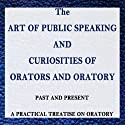 The Art of Public Speaking and Curiosities of Orators and Oratory: Past and Present - A Practical Treatise on Oratory (       UNABRIDGED) by Samuel Beeton, unknown author Narrated by Gregory D. Kufchak
