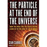 The Particle at the End of the Universe: How the Hunt for the Higgs Boson Leads Us to the Edge of a New World ~ Sean M. Carroll