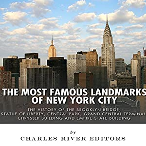 The Most Famous Landmarks of New York City: The History of the Brooklyn Bridge, Statue of Liberty, Central Park, Grand Central Terminal, Chrysler Building, and Empire State Building Audiobook