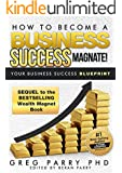 How to become a Business Success Magnate: (Essential Principles that Govern Real Life Sustainable Business Success): Incredible Follow Up Sequel to the Bestselling Wealth Magnet Series