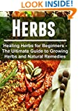 Herbs - Healing Herbs for Beginners - The Ultimate Guide to Growing Herbs and Natural Remedies: (Herbs, Healing Herbs, Remedies, Antibiotics, Natural Remedies,Herbal Tips)