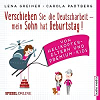 Verschieben Sie die Deutscharbeit - mein Sohn hat Geburtstag! Von Helikopter-Eltern und Premium-Kids Hörbuch