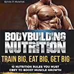 Bodybuilding Nutrition: Train Big, Eat Big, Get Big: 13 Nutrition Rules You Must Obey to Boost Muscle Growth, Volume 1 | Kevin P. Hunter