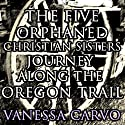 The Five Orphaned Christian Sisters Journey Along the Oregon Trail (Pioneer Wagon Train Romance) (       UNABRIDGED) by Vanessa Carvo Narrated by Nancy Isaacs