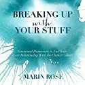 Breaking Up with Your Stuff: Emotional Homework to End Your Toxic Relationship with the Clutter Culture Audiobook by Marin Rose Narrated by Marin Rose