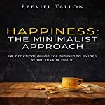 Happiness: The Minimalist Approach: A Practical Guide for Simplified Living (When Less Is More) | Ezekiel Tallon