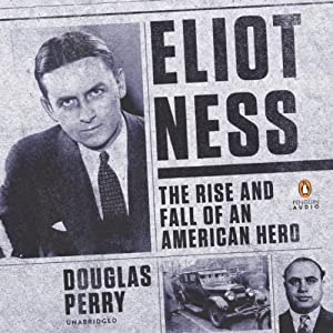 Eliot Ness: The Rise and Fall of an American Hero | [Douglas Perry]