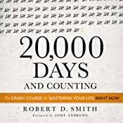 20,000 Days and Counting: The Crash Course for Mastering Your Life Right Now | [Robert D. Smith]