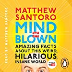 Mind = Blown: Amazing Facts About This Weird, Hilarious, Insane World | Matthew Santoro