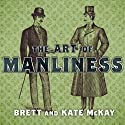 The Art of Manliness: Classic Skills and Manners for the Modern Man Hörbuch von Brett McKay, Kate McKay Gesprochen von: Todd McLaren