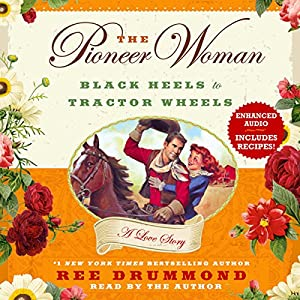 The Pioneer Woman: Black Heels to Tractor Wheels - A Love Story Audiobook