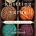 Knitting Yarns: Writers on Knitting (       UNABRIDGED) by Ann Hood (editor Narrated by Ann Hood, Sam Adrain