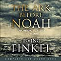 The Ark Before Noah: Decoding the Story of the Flood (       UNABRIDGED) by Irving Finkel Narrated by Irving Finkel