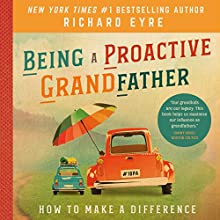 Being a Proactive Grandfather: How to Make a Difference | Livre audio Auteur(s) : Richard Eyre Narrateur(s) : Curtis Shelburne