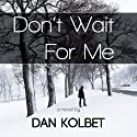 Don't Wait for Me (       UNABRIDGED) by Dan Kolbet Narrated by Kevin Foley