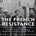 The French Resistance: The History of the Opposition Against Nazi Germany's Occupation of France During World War II Audiobook by  Charles River Editors Narrated by Kevin Kollins