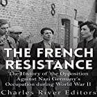 The French Resistance: The History of the Opposition Against Nazi Germany's Occupation of France During World War II Hörbuch von  Charles River Editors Gesprochen von: Kevin Kollins
