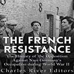 The French Resistance: The History of the Opposition Against Nazi Germany's Occupation of France During World War II |  Charles River Editors
