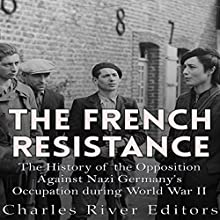 The French Resistance: The History of the Opposition Against Nazi Germany's Occupation of France During World War II | Livre audio Auteur(s) :  Charles River Editors Narrateur(s) : Kevin Kollins
