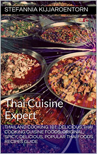 Thailand Cooking 101. Delicious Thai Cooking Cuisine Foods: Original, Spicy, Delicious, Popular Thai Foods Recipes Guide: Thai Cuisine Expert (Thailand Cooking Cuisine Recipe Food Expert) by Stefannia Kijjaroentorn