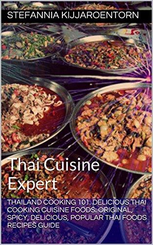 Thailand Cooking 101. Delicious Thai Cooking Cuisine Foods: Original, Spicy, Delicious, Popular Thai Foods Recipes Guide: Thai Cuisine Expert (Thailand Cooking Cuisine Recipe Food Expert) by Stefannia Kijjaroentorn