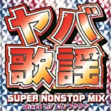 ヤバ歌謡 SUPER NONSTOP MIX~MIXED BY DJフクタケ