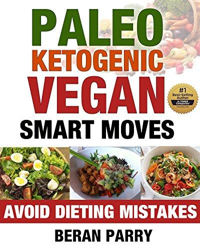 Paleo Ketogenic Vegan Smart Moves: Avoid Dieting Mistakes (Paleo Ketogenic Vegan Diet, Paleo Ketogenic Vegan for Beginners, Diabetes Diet, Anti-inflammatory ... (Best Paleo Ketogenic Vegan Meal Prep Ever) by Beran Parry
