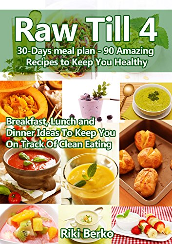 Raw Till 4: A Monthly Meal Plan - 90 Amazing Recipes to Keep You Healthy (Breakfast,  Lunch & Dinner) (Vegan Diet, Raw Vegan, Raw Food, Raw Food Diet, Raw Until 4, Raw Till 4, Veganism) by Riki Berko