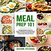 Meal Prep 101: The Beginner's Guide to Meal Prepping and Clean Eating: Simple, Delicious Recipes for a Lean and Healthy Body - Meal Prep Series: Volume 1 | [Mark Evans]