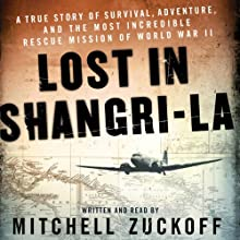 Lost in Shangri-La: A True Story of Survival, Adventure, and the Most Incredible Rescue Mission of World War II (       UNABRIDGED) by Mitchell Zuckoff Narrated by Mitchell Zuckoff