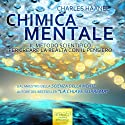 Chimica Mentale [Mental Chemistry]: Il metodo scientifico per creare la realtà con il pensiero [The Scientific Method to Create Reality with the Thought] Audiobook by Charles Haanel Narrated by Lorenzo Visi