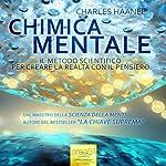 Chimica Mentale [Mental Chemistry]: Il metodo scientifico per creare la realtà con il pensiero [The Scientific Method to Create Reality with the Thought] | Charles Haanel
