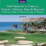 Golf Resorts in Cancún, Puerto Vallarta, Baja & Beyond: Where to Play & Where to Stay in Mexico   Jim Nicol,Barbara Nicol