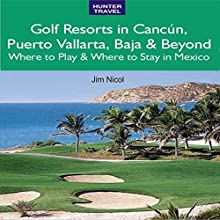 Golf Resorts in Cancún, Puerto Vallarta, Baja & Beyond: Where to Play & Where to Stay in Mexico Audiobook by Jim Nicol, Barbara Nicol Narrated by Jonathan Robert