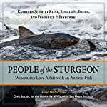 People of the Sturgeon: Wisconsin's Love Affair with an Ancient Fish | Kathleen Schmitt Kline,Ronald M. Bruch,Frederick P. Binkowski