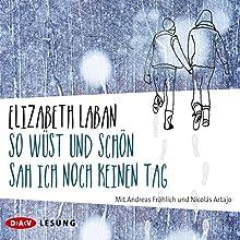 So wüst und schön sah ich noch keinen Tag Hörbuch von Elizabeth LaBan Gesprochen von: Andreas Fröhlich, Nicolás Artajo