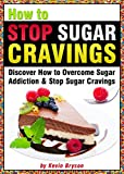 How to Stop Sugar Cravings: Discover How to Overcome Sugar Addiction and Stop Sugar Cravings