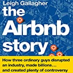 The Airbnb Story: How Three Ordinary Guys Disrupted an Industry, Made Billions…and Created Plenty of Controversy | Leigh Gallagher