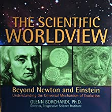 The Scientific Worldview: Beyond Newton and Einstein Audiobook by Glenn Borchardt Narrated by Fred Frees