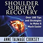 Shoulder Surgery Recovery: Over 100 Tips and Strategies to Make It Much Easier | Anne Talmage Cooksey
