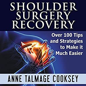 Shoulder Surgery Recovery: Over 100 Tips and Strategies to Make It Much Easier Audiobook