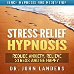 Stress Relief Hypnosis: Reduce Anxiety, Relieve Stress and Be Happy with Beach Hypnosis and Meditation | Dr. John Landers