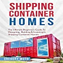 Shipping Container Homes: The Ultimate Beginners Guide to Designing, Building & Investing Audiobook by Gregory Moto Narrated by Jason Lovett