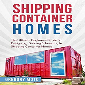 Shipping Container Homes: The Ultimate Beginners Guide to Designing, Building & Investing Audiobook